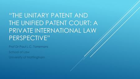 """THE UNITARY PATENT AND THE UNIFIED PATENT COURT: A PRIVATE INTERNATIONAL LAW PERSPECTIVE"" Prof Dr Paul L.C. Torremans School of Law University of Nottingham."