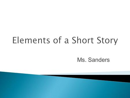 Elements of a Short Story Ms. Sanders.  The time and location in which a story takes place is called the setting.  For some stories the setting is very.