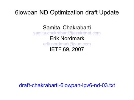 6lowpan ND Optimization draft Update Samita Chakrabarti Erik Nordmark IETF 69, 2007 draft-chakrabarti-6lowpan-ipv6-nd-03.txt.