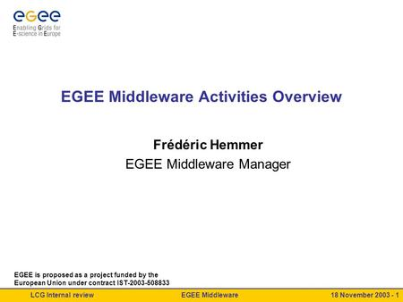 EGEE MiddlewareLCG Internal review18 November 2003 - 1 EGEE Middleware Activities Overview Frédéric Hemmer EGEE Middleware Manager EGEE is proposed as.