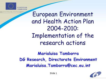 Slide 1 European Environment and Health Action Plan 2004-2010: Implementation of the research actions Marialuisa Tamborra DG Research, Directorate Environment.