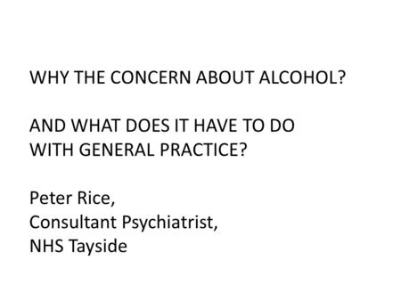 WHY THE CONCERN ABOUT ALCOHOL? AND WHAT DOES IT HAVE TO DO WITH GENERAL PRACTICE? Peter Rice, Consultant Psychiatrist, NHS Tayside.