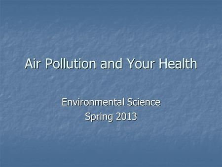 Air Pollution and Your Health Environmental Science Spring 2013.