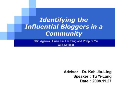 LOGO Identifying the Influential Bloggers in a Community Nitin Agarwal, Huan Liu, Lei Tang and Philip S. Yu WSDM 2008 Advisor : Dr. Koh Jia-Ling Speaker.
