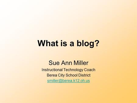 What is a blog? Sue Ann Miller Instructional Technology Coach Berea City School District