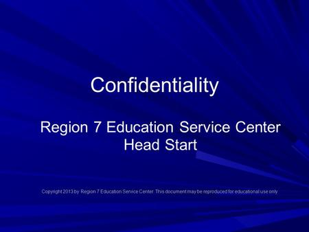 Confidentiality Region 7 Education Service Center Head Start Copyright 2013 by Region 7 Education Service Center. This document may be reproduced for educational.