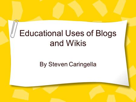 Educational Uses of Blogs and Wikis By Steven Caringella.