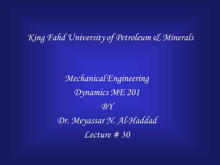 King Fahd University of Petroleum & Minerals Mechanical Engineering Dynamics ME 201 BY Dr. Meyassar N. Al-Haddad Lecture # 30.