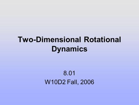 Two-Dimensional Rotational Dynamics 8.01 W10D2 Fall, 2006.