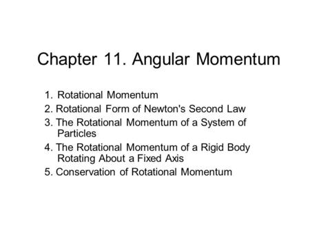 Chapter 11. Angular Momentum 1.Rotational Momentum 2. Rotational Form of Newton's Second Law 3. The Rotational Momentum of a System of Particles 4. The.
