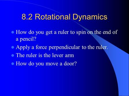 8.2 Rotational Dynamics How do you get a ruler to spin on the end of a pencil? Apply a force perpendicular to the ruler. The ruler is the lever arm How.