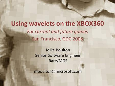 Using wavelets on the XBOX360 For current and future games San Francisco, GDC 2008 Mike Boulton Senior Software Engineer Rare/MGS