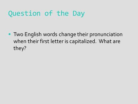 Question of the Day  Two English words change their pronunciation when their first letter is capitalized. What are they?