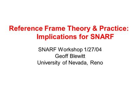 Reference Frame Theory & Practice: Implications for SNARF SNARF Workshop 1/27/04 Geoff Blewitt University of Nevada, Reno.