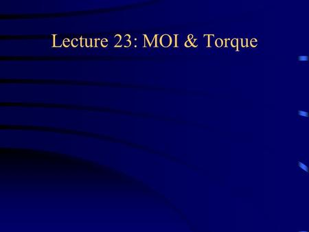 Lecture 23: MOI & Torque. Kinetic energy <strong>of</strong> Rotation K = sum <strong>of</strong> ½ m v 2 for all parts <strong>of</strong> the body  Moment <strong>of</strong> inertia I  K = ½ I ω 2.