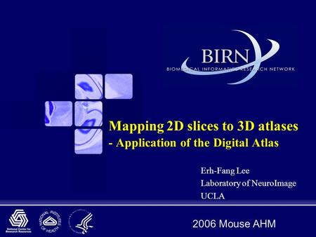 2006 Mouse AHM Mapping 2D slices to 3D atlases - Application of the Digital Atlas Erh-Fang Lee Laboratory of NeuroImage UCLA.