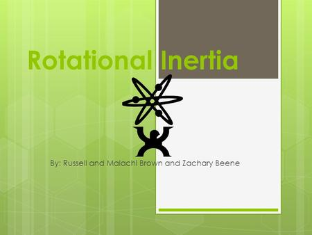 Rotational Inertia By: Russell and Malachi Brown and Zachary Beene.