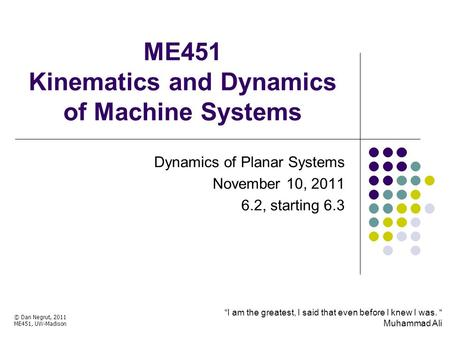 ME451 Kinematics and Dynamics of Machine Systems Dynamics of Planar Systems November 10, 2011 6.2, starting 6.3 © Dan Negrut, 2011 ME451, UW-Madison TexPoint.