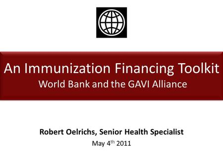 An Immunization Financing Toolkit World Bank and the GAVI Alliance Robert Oelrichs, Senior Health Specialist May 4 th 2011.