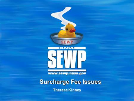 Theresa Kinney Surcharge Fee Issues. 2 Checks being made payable to NASA SEWP Program Correct way – Payment made payable to: NASA Goddard Space Flight.