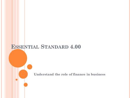 E SSENTIAL S TANDARD 4.00 Understand the role of finance in business.
