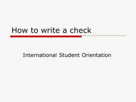 How to write a check International Student Orientation.