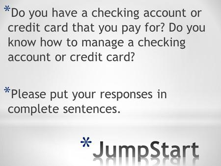 * Do you have a checking account or credit card that you pay for? Do you know how to manage a checking account or credit card? * Please put your responses.