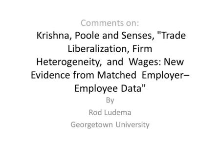 Comments on: Krishna, Poole and Senses, Trade Liberalization, Firm Heterogeneity, and Wages: New Evidence from Matched Employer– Employee Data By Rod.