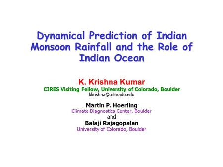 Dynamical Prediction of Indian Monsoon Rainfall and the Role of Indian Ocean K. Krishna Kumar CIRES Visiting Fellow, University of Colorado, Boulder Dynamical.
