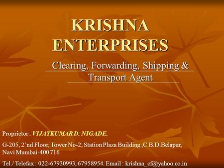 KRISHNA ENTERPRISES Clearing, Forwarding, Shipping & Transport Agent Proprietor : VIJAYKUMAR D. NIGADE. G-205, 2'nd Floor, Tower No-2, Station Plaza Building,C.B.D.Belapur,