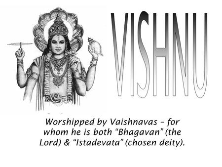 "VISHNU Worshipped by Vaishnavas – for whom he is both ""Bhagavan"" (the Lord) & ""Istadevata"" (chosen deity)."
