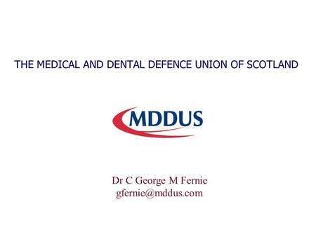 THE MEDICAL AND DENTAL DEFENCE UNION OF SCOTLAND Dr C George M Fernie