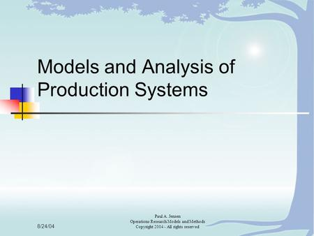 8/24/04 Paul A. Jensen Operations Research Models and Methods Copyright 2004 - All rights reserved Models and Analysis of Production Systems.