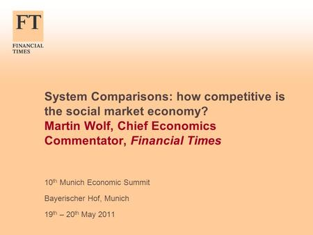 System Comparisons: how competitive is the social market economy? Martin Wolf, Chief Economics Commentator, Financial Times 10 th Munich Economic Summit.