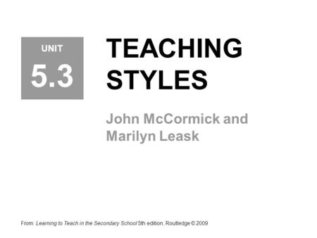 TEACHING STYLES John McCormick and Marilyn Leask From: Learning to Teach in the Secondary School 5th edition, Routledge © 2009 UNIT 5.3.