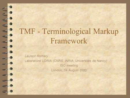 TMF - Terminological Markup Framework Laurent Romary Laboratoire LORIA (CNRS, INRIA, Universités de Nancy) ISO meeting London, 14 August 2000.