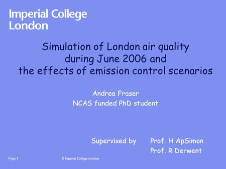 © Imperial College LondonPage 1 Simulation of London air quality during June 2006 and the effects of emission control scenarios Andrea Fraser NCAS funded.