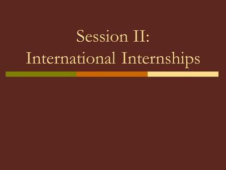 Session II: International Internships. Definition of International Internship  An international internship is an academic, curriculum-based practical.