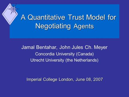 A Quantitative Trust Model for Negotiating Agents A Quantitative Trust Model for Negotiating Agents Jamal Bentahar, John Jules Ch. Meyer Concordia University.