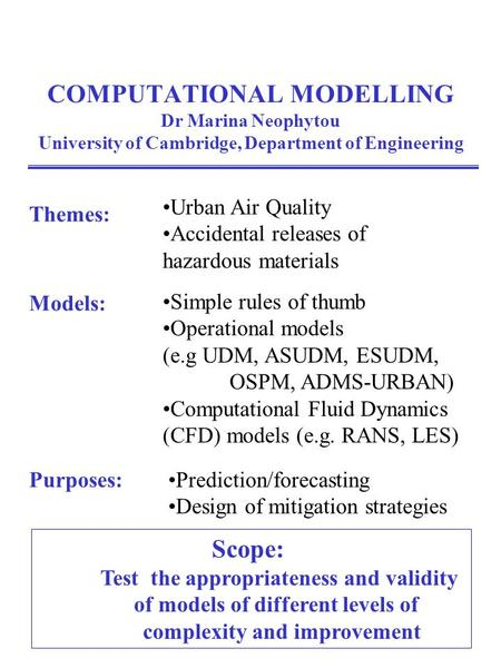 COMPUTATIONAL MODELLING Dr Marina Neophytou University of Cambridge, Department of Engineering Scope: Test the appropriateness and validity of models of.