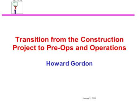 January 21, 2003 Transition from the Construction Project to Pre-Ops and Operations Howard Gordon.