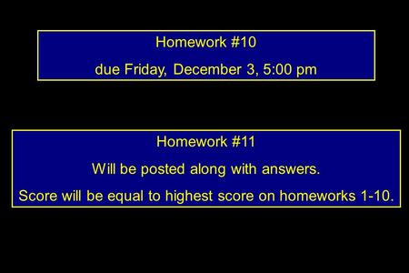 Homework #10 due Friday, December 3, 5:00 pm Homework #11 Will be posted along with answers. Score will be equal to highest score on homeworks 1-10.
