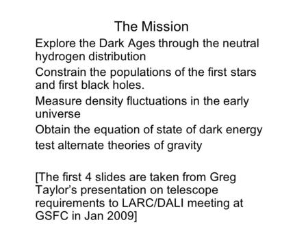 The Mission  Explore the Dark Ages through the neutral hydrogen distribution  Constrain the populations of the first stars and first black holes.  Measure.