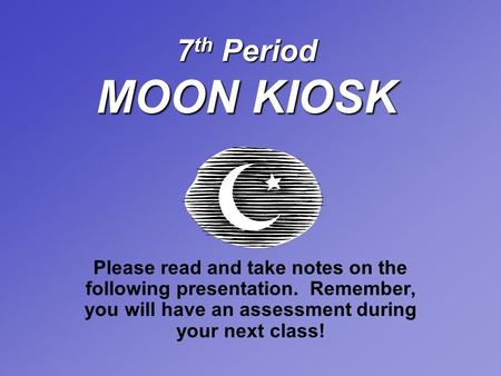 7 th Period MOON KIOSK Please read and take notes on the following presentation. Remember, you will have an assessment during your next class!