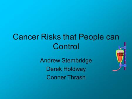 Cancer Risks that People can Control Andrew Stembridge Derek Holdway Conner Thrash.