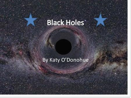 By Katy O'Donohue. Black Holes Black Holes are a region of space from which nothing can escape, including light. Light is made up of massless particles.