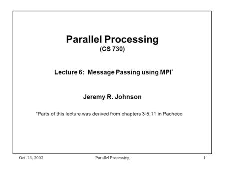 Oct. 23, 2002Parallel Processing1 Parallel Processing (CS 730) Lecture 6: Message Passing using MPI * Jeremy R. Johnson *Parts of this lecture was derived.