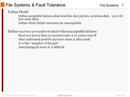 File Systems Operating Systems 1 Computer Science Dept Va Tech August 2007 ©2007 Back File Systems & Fault Tolerance Failure Model – Define acceptable.