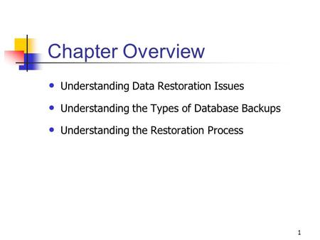 1 Chapter Overview Understanding Data Restoration Issues Understanding the Types of Database Backups Understanding the Restoration Process.
