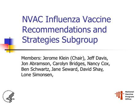 NVAC Influenza Vaccine Recommendations and Strategies Subgroup Members: Jerome Klein (Chair), Jeff Davis, Jon Abramson, Carolyn Bridges, Nancy Cox, Ben.